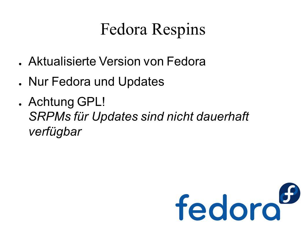 Fedora Respins ● Aktualisierte Version von Fedora ● Nur Fedora und Updates ● Achtung GPL.
