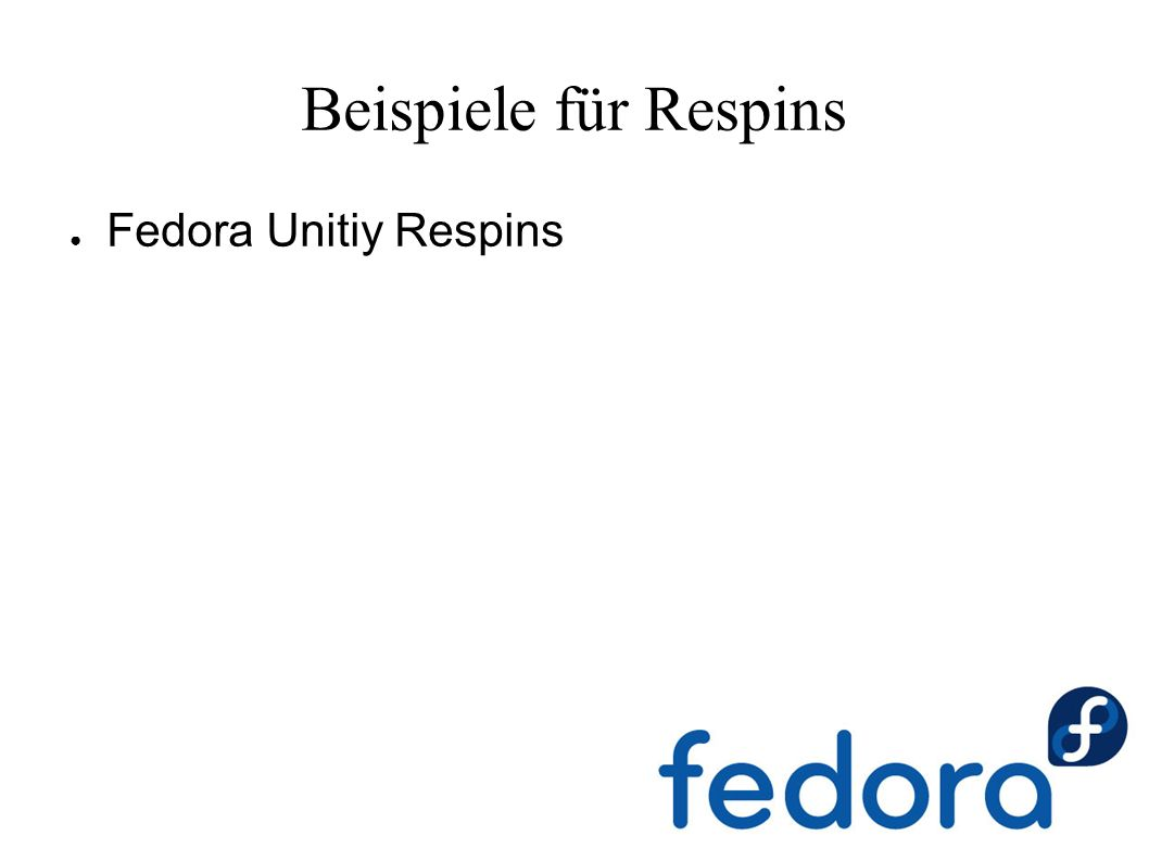 Beispiele für Respins ● Fedora Unitiy Respins