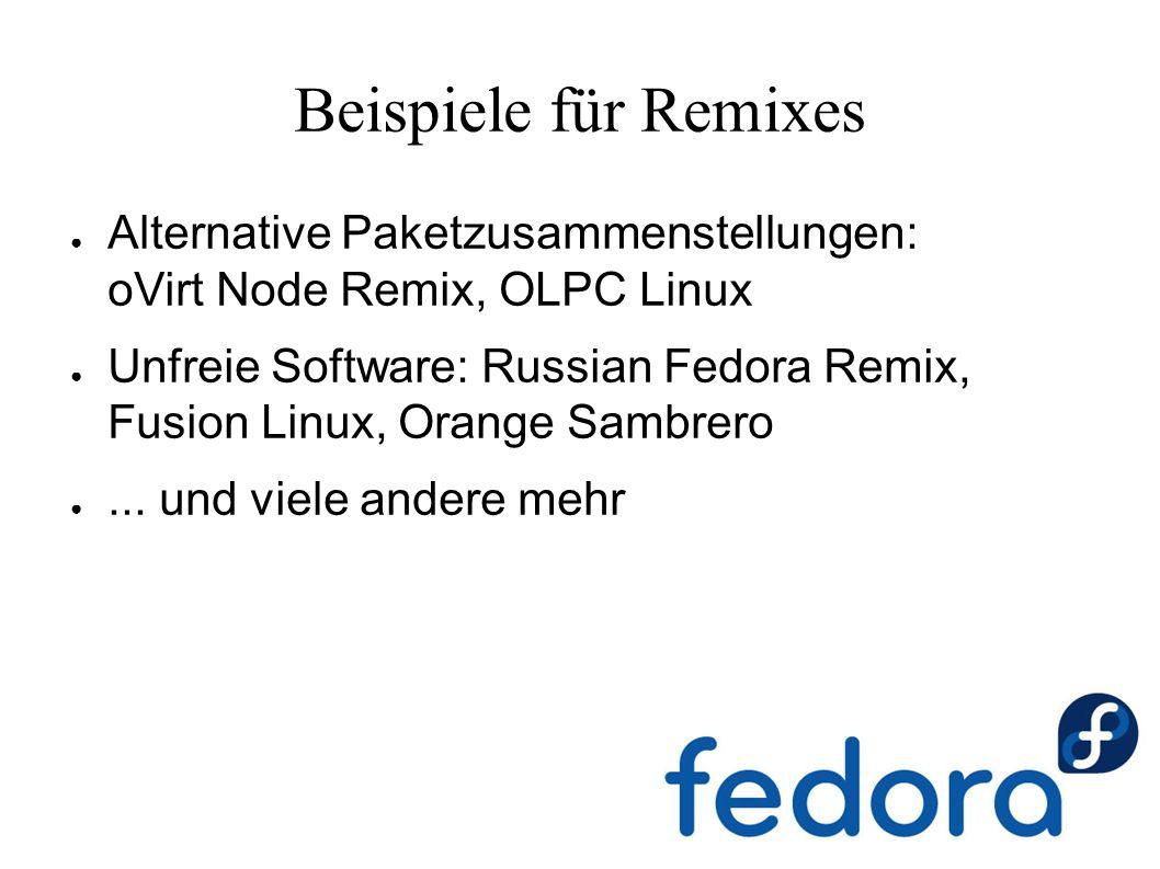 Beispiele für Remixes ● Alternative Paketzusammenstellungen: oVirt Node Remix, OLPC Linux ● Unfreie Software: Russian Fedora Remix, Fusion Linux, Oran