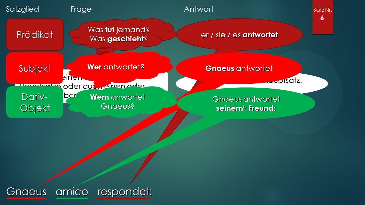 Satzglied Frage Antwort Satz Nr. 6 Gnaeus amico respondet: Prädikat Was tut jemand? Was geschieht ? Gibt es nur einen oder mehrere Hauptsätze oder auc