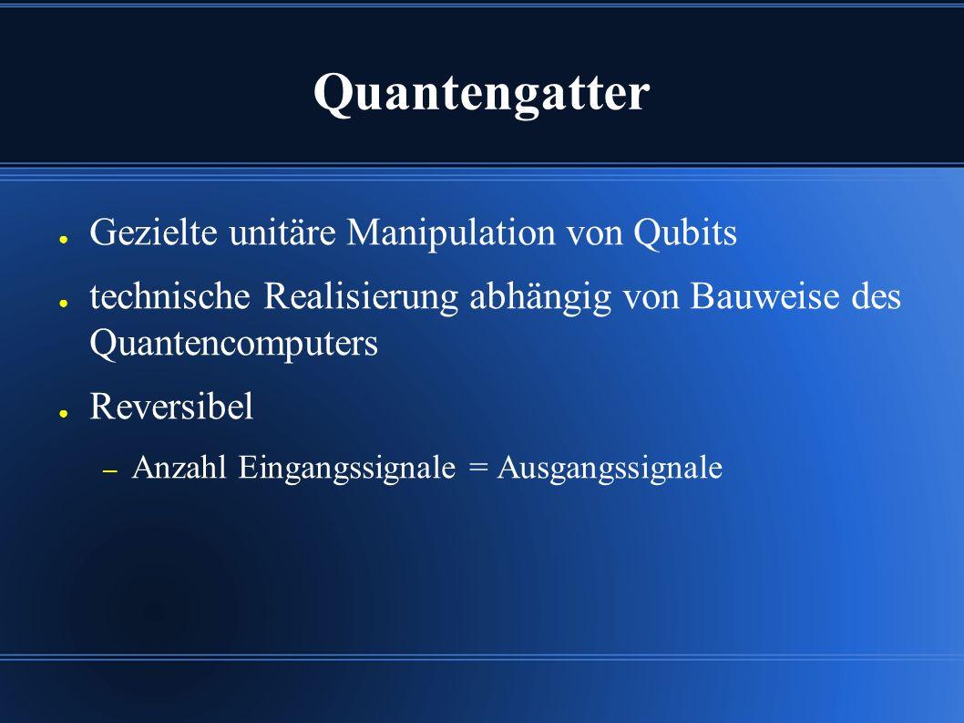 Quantengatter ● Gezielte unitäre Manipulation von Qubits ● technische Realisierung abhängig von Bauweise des Quantencomputers ● Reversibel – Anzahl Eingangssignale = Ausgangssignale