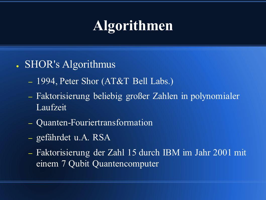 Algorithmen ● SHOR s Algorithmus – 1994, Peter Shor (AT&T Bell Labs.) – Faktorisierung beliebig großer Zahlen in polynomialer Laufzeit – Quanten-Fouriertransformation – gefährdet u.A.
