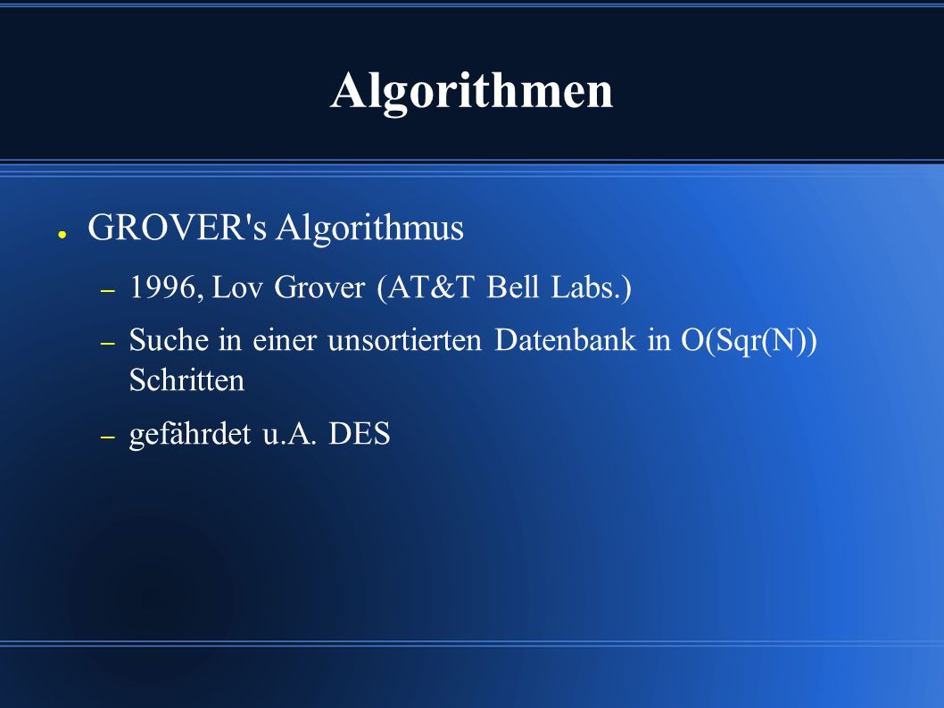 Algorithmen ● GROVER s Algorithmus – 1996, Lov Grover (AT&T Bell Labs.) – Suche in einer unsortierten Datenbank in O(Sqr(N)) Schritten – gefährdet u.A.