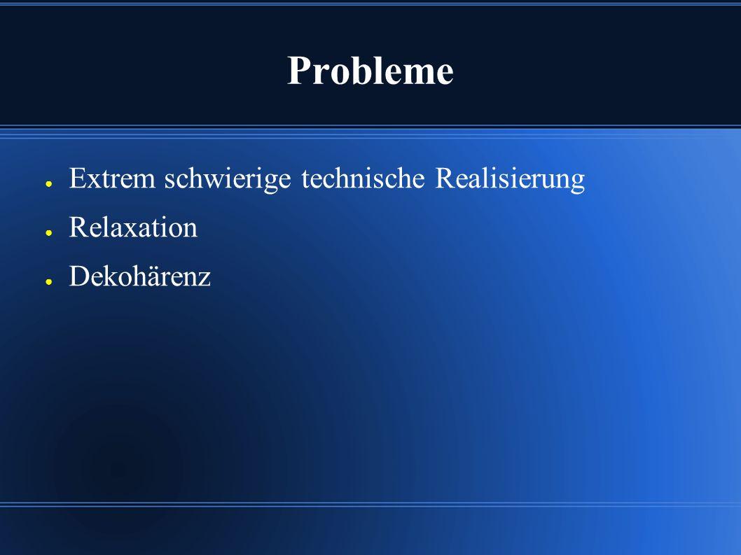 Probleme ● Extrem schwierige technische Realisierung ● Relaxation ● Dekohärenz