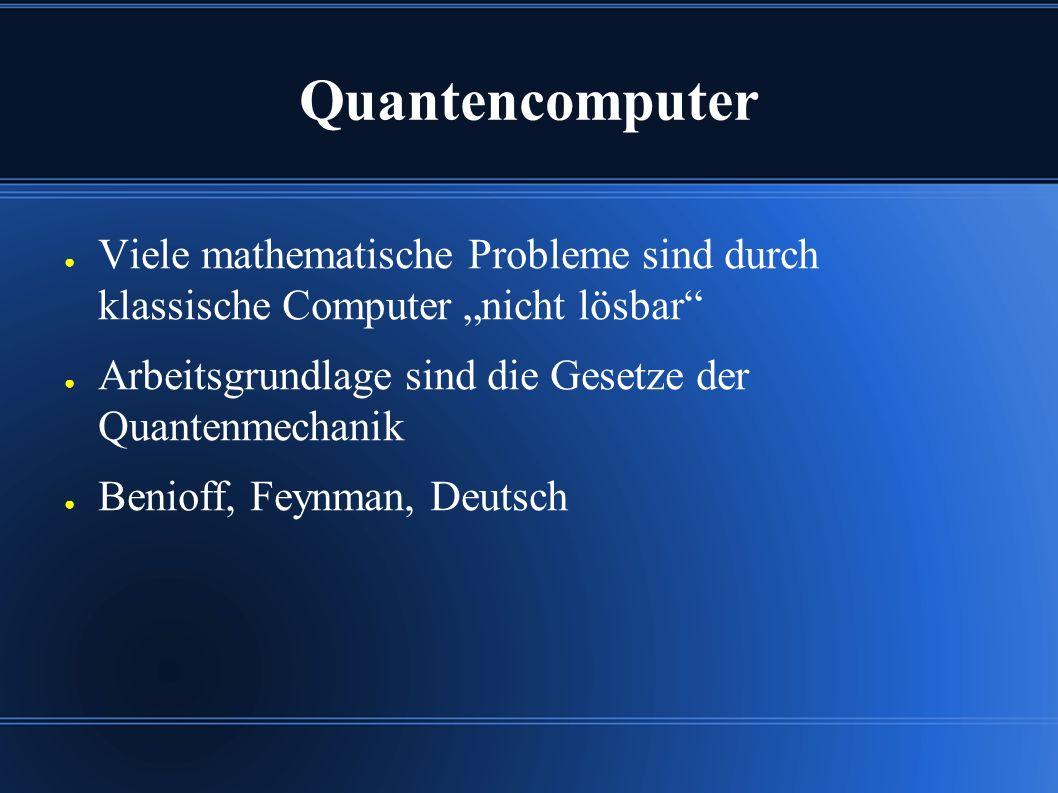 """Quantencomputer ● Viele mathematische Probleme sind durch klassische Computer """"nicht lösbar ● Arbeitsgrundlage sind die Gesetze der Quantenmechanik ● Benioff, Feynman, Deutsch"""