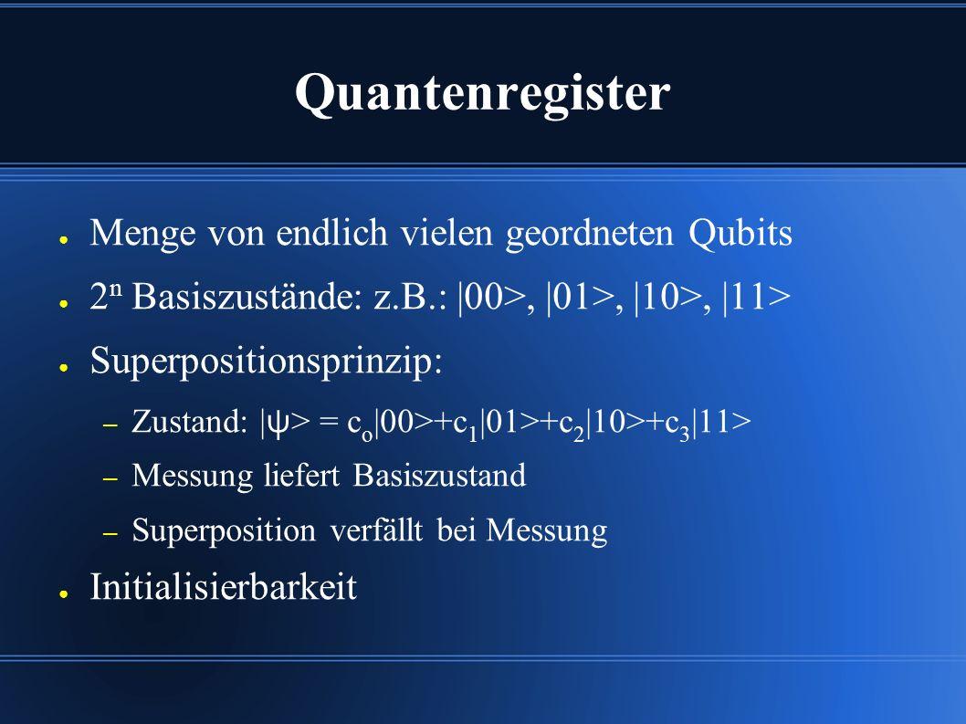 Quantenregister ● Menge von endlich vielen geordneten Qubits ● 2 n Basiszustände: z.B.: |00>, |01>, |10>, |11> ● Superpositionsprinzip: – Zustand: | ψ > = c o |00>+c 1 |01>+c 2 |10>+c 3 |11> – Messung liefert Basiszustand – Superposition verfällt bei Messung ● Initialisierbarkeit