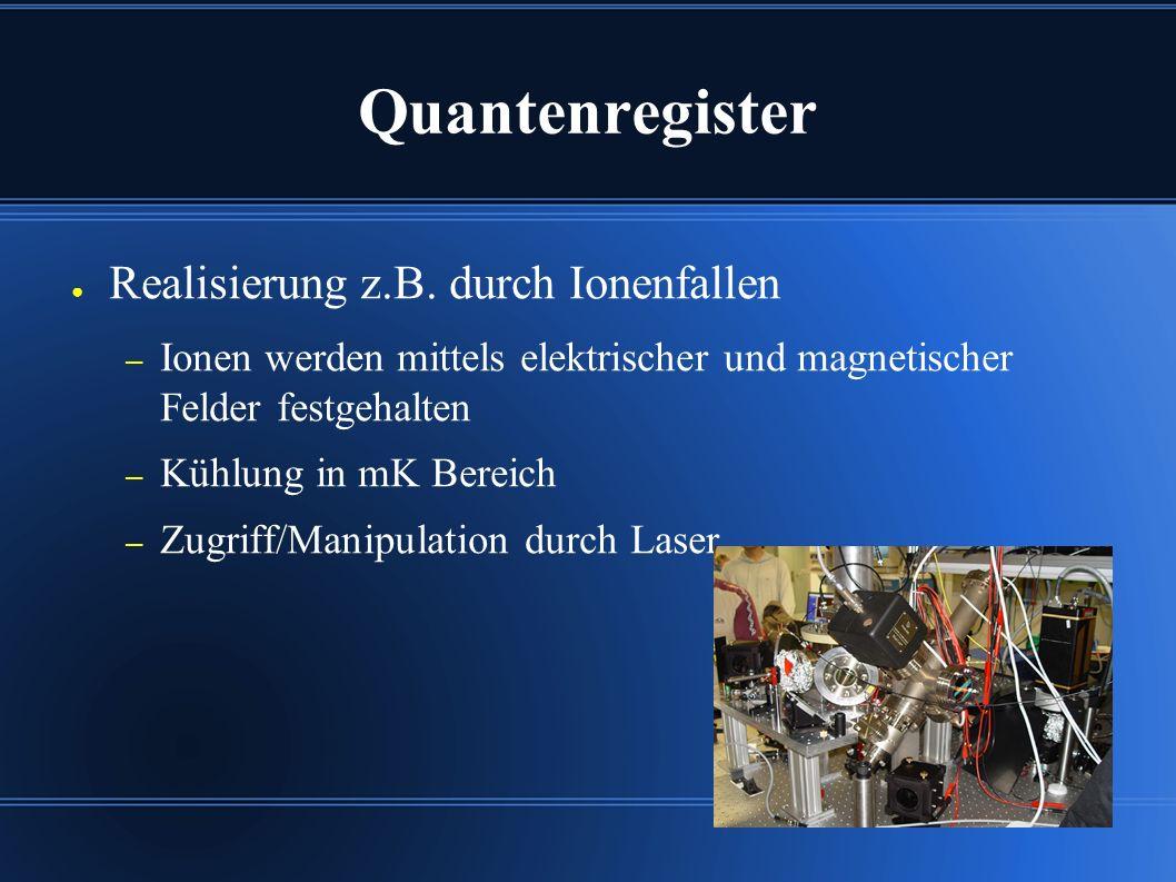 Quantenregister ● Realisierung z.B. durch Ionenfallen – Ionen werden mittels elektrischer und magnetischer Felder festgehalten – Kühlung in mK Bereich