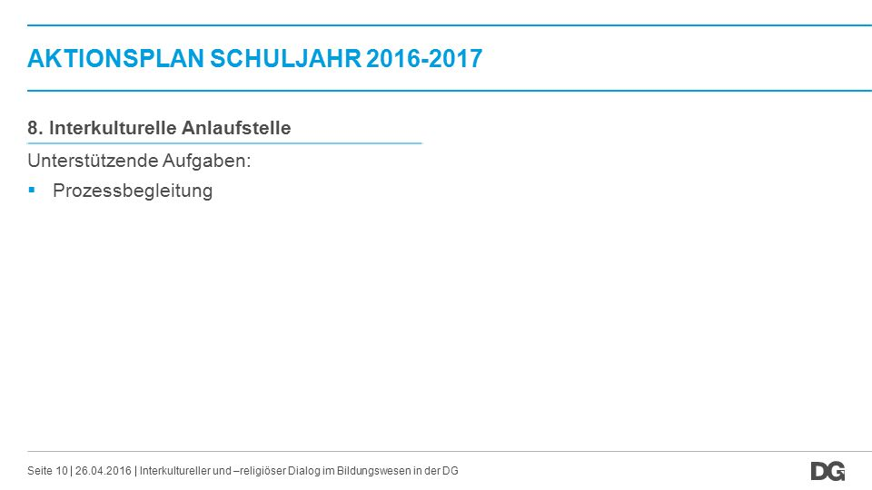 AKTIONSPLAN SCHULJAHR 2016-2017 26.04.2016Seite 10 8. Interkulturelle Anlaufstelle Unterstützende Aufgaben:  Prozessbegleitung Interkultureller und –