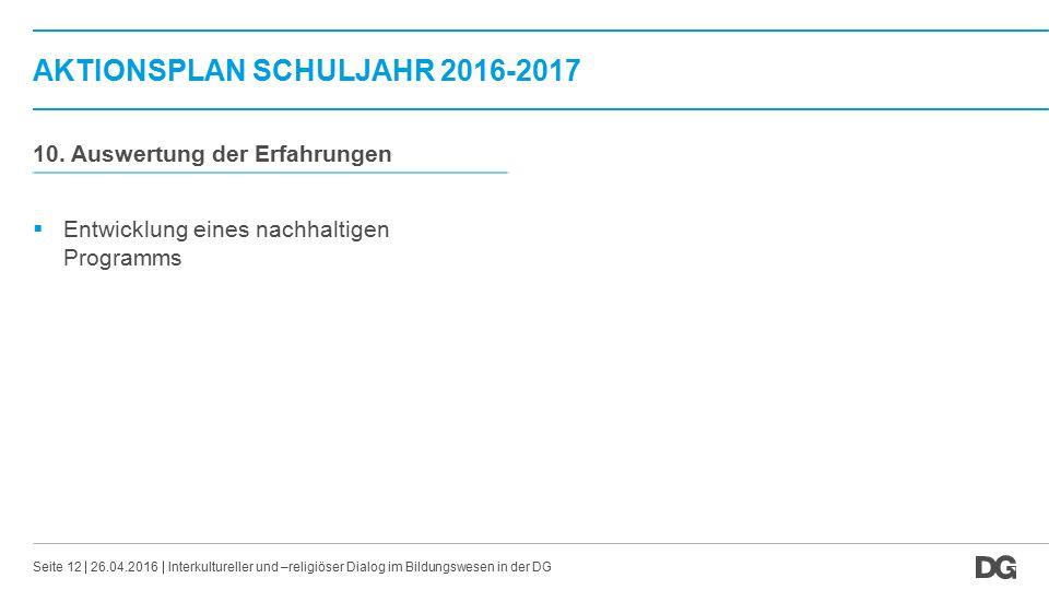 AKTIONSPLAN SCHULJAHR 2016-2017 26.04.2016Seite 12 10. Auswertung der Erfahrungen  Entwicklung eines nachhaltigen Programms Interkultureller und –rel