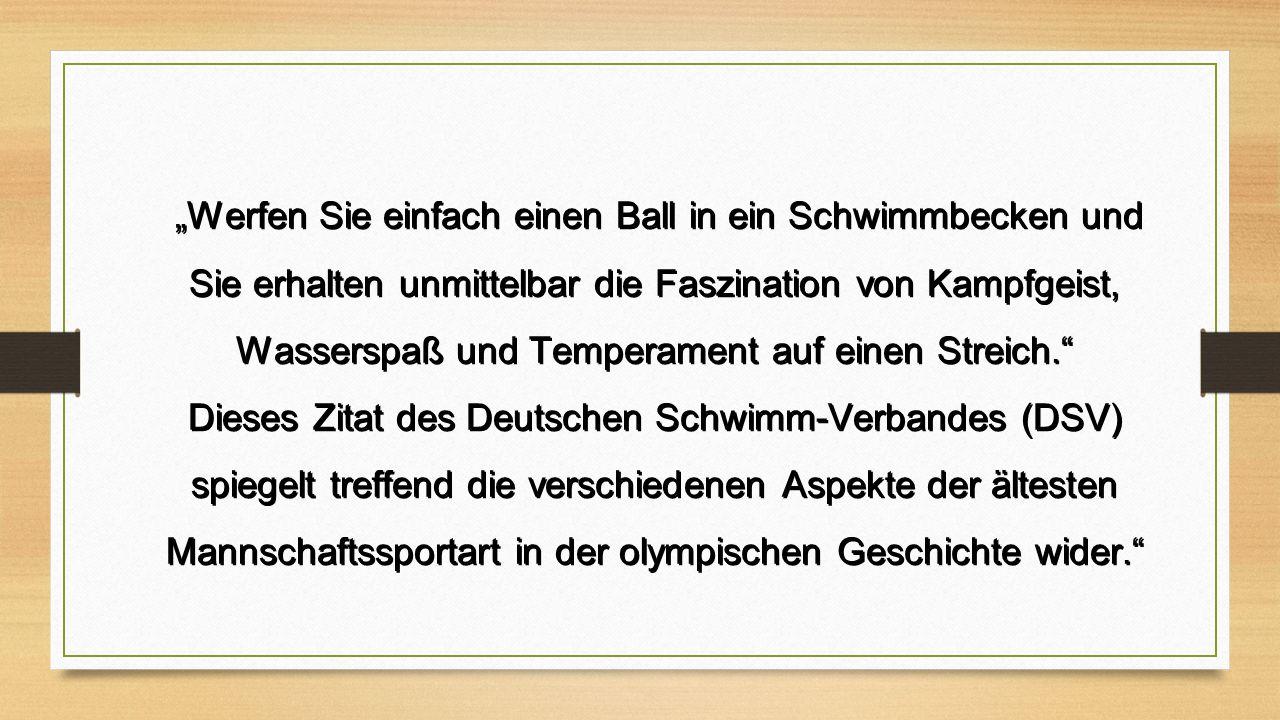"""""""Werfen Sie einfach einen Ball in ein Schwimmbecken und Sie erhalten unmittelbar die Faszination von Kampfgeist, Wasserspaß und Temperament auf einen Streich. """"Werfen Sie einfach einen Ball in ein Schwimmbecken und Sie erhalten unmittelbar die Faszination von Kampfgeist, Wasserspaß und Temperament auf einen Streich. Dieses Zitat des Deutschen Schwimm-Verbandes (DSV) spiegelt treffend die verschiedenen Aspekte der ältesten Mannschaftssportart in der olympischen Geschichte wider."""