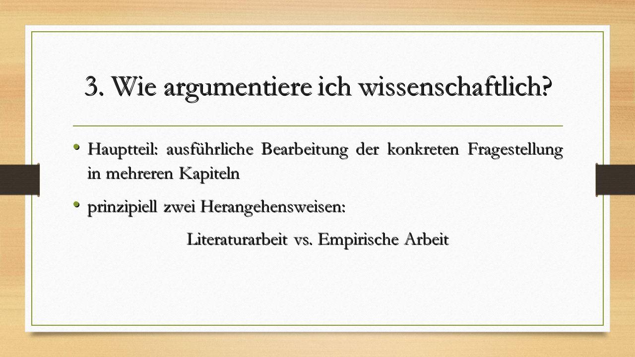 3. Wie argumentiere ich wissenschaftlich? Hauptteil: ausführliche Bearbeitung der konkreten Fragestellung in mehreren Kapiteln Hauptteil: ausführliche