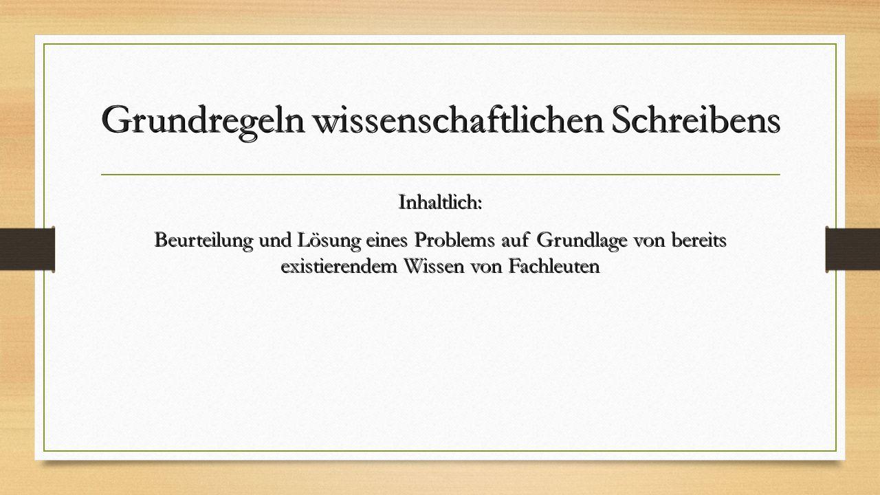 Grundregeln wissenschaftlichen Schreibens Inhaltlich: Beurteilung und Lösung eines Problems auf Grundlage von bereits existierendem Wissen von Fachleuten