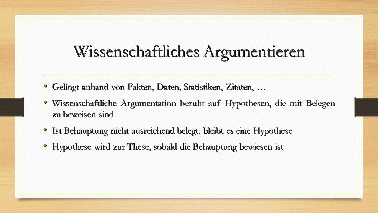 Wissenschaftliches Argumentieren Gelingt anhand von Fakten, Daten, Statistiken, Zitaten, … Gelingt anhand von Fakten, Daten, Statistiken, Zitaten, … Wissenschaftliche Argumentation beruht auf Hypothesen, die mit Belegen zu beweisen sind Wissenschaftliche Argumentation beruht auf Hypothesen, die mit Belegen zu beweisen sind Ist Behauptung nicht ausreichend belegt, bleibt es eine Hypothese Ist Behauptung nicht ausreichend belegt, bleibt es eine Hypothese Hypothese wird zur These, sobald die Behauptung bewiesen ist Hypothese wird zur These, sobald die Behauptung bewiesen ist