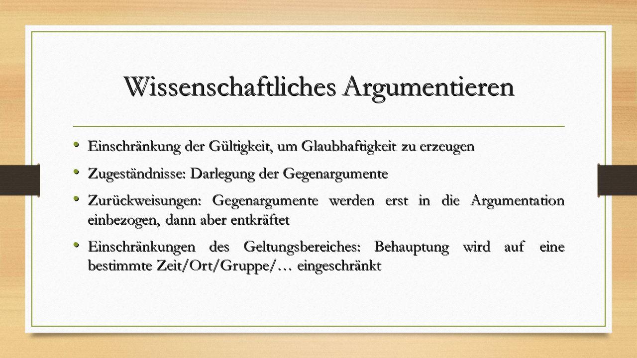 Wissenschaftliches Argumentieren Einschränkung der Gültigkeit, um Glaubhaftigkeit zu erzeugen Einschränkung der Gültigkeit, um Glaubhaftigkeit zu erzeugen Zugeständnisse: Darlegung der Gegenargumente Zugeständnisse: Darlegung der Gegenargumente Zurückweisungen: Gegenargumente werden erst in die Argumentation einbezogen, dann aber entkräftet Zurückweisungen: Gegenargumente werden erst in die Argumentation einbezogen, dann aber entkräftet Einschränkungen des Geltungsbereiches: Behauptung wird auf eine bestimmte Zeit/Ort/Gruppe/… eingeschränkt Einschränkungen des Geltungsbereiches: Behauptung wird auf eine bestimmte Zeit/Ort/Gruppe/… eingeschränkt