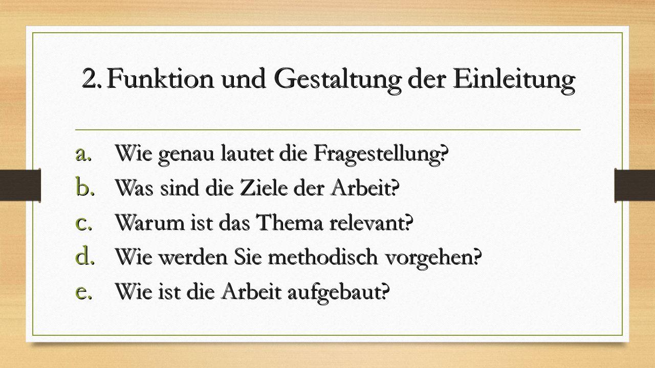 2.Funktion und Gestaltung der Einleitung a. Wie genau lautet die Fragestellung? b. Was sind die Ziele der Arbeit? c. Warum ist das Thema relevant? d.