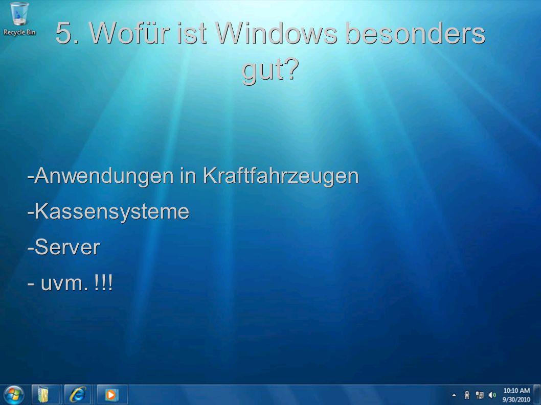 5. Wofür ist Windows besonders gut? -Anwendungen in Kraftfahrzeugen -Kassensysteme-Server - uvm. !!!