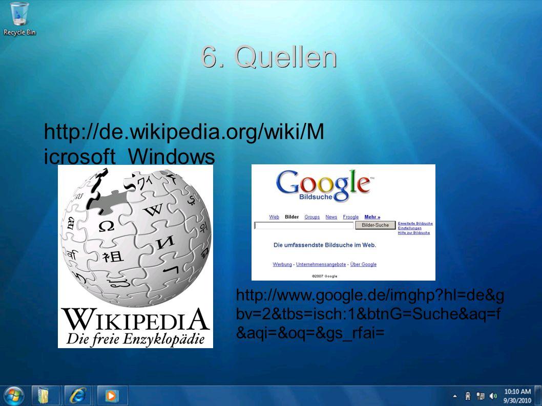 6. Quellen http://de.wikipedia.org/wiki/M icrosoft_Windows http://www.google.de/imghp?hl=de&g bv=2&tbs=isch:1&btnG=Suche&aq=f &aqi=&oq=&gs_rfai=