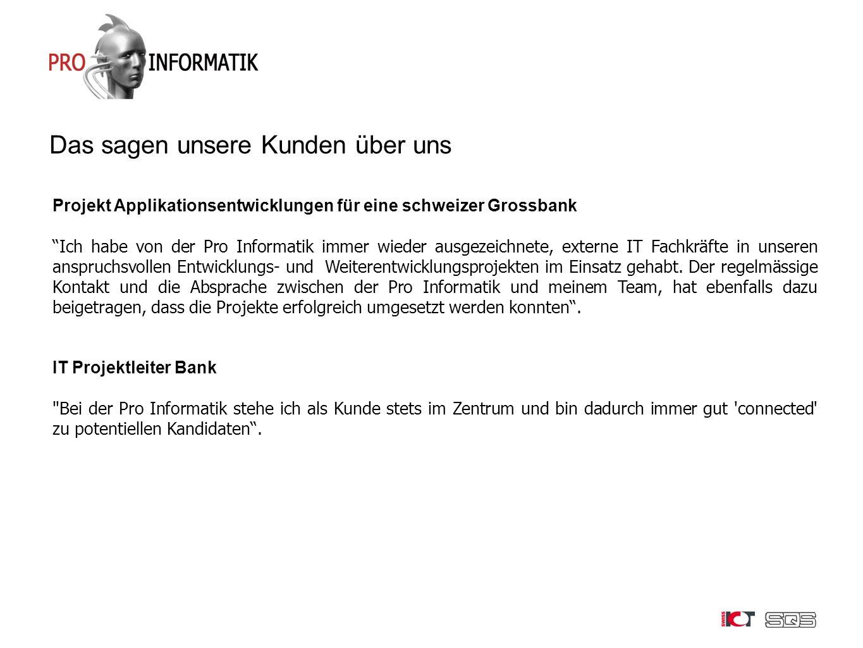 Das sagen unsere Kunden über uns Projekt Applikationsentwicklungen für eine schweizer Grossbank Ich habe von der Pro Informatik immer wieder ausgezeichnete, externe IT Fachkräfte in unseren anspruchsvollen Entwicklungs- und Weiterentwicklungsprojekten im Einsatz gehabt.