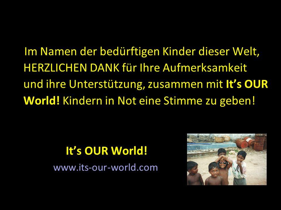 Im Namen der bedürftigen Kinder dieser Welt, HERZLICHEN DANK für Ihre Aufmerksamkeit und ihre Unterstützung, zusammen mit It's OUR World! Kindern in N