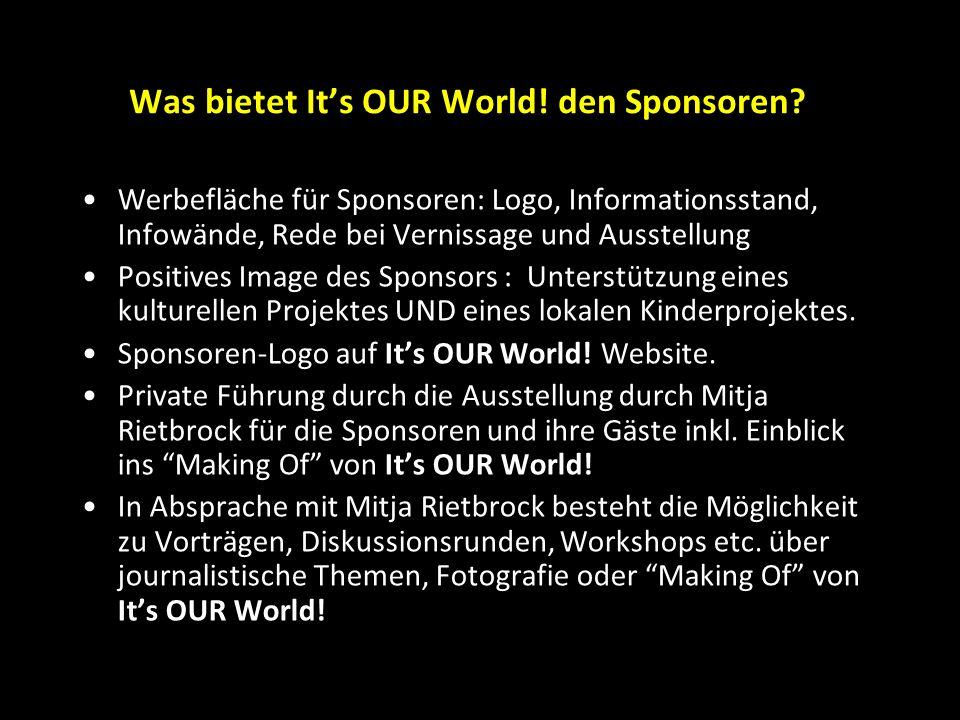 Was bietet It's OUR World! den Sponsoren? Werbefläche für Sponsoren: Logo, Informationsstand, Infowände, Rede bei Vernissage und Ausstellung Positives
