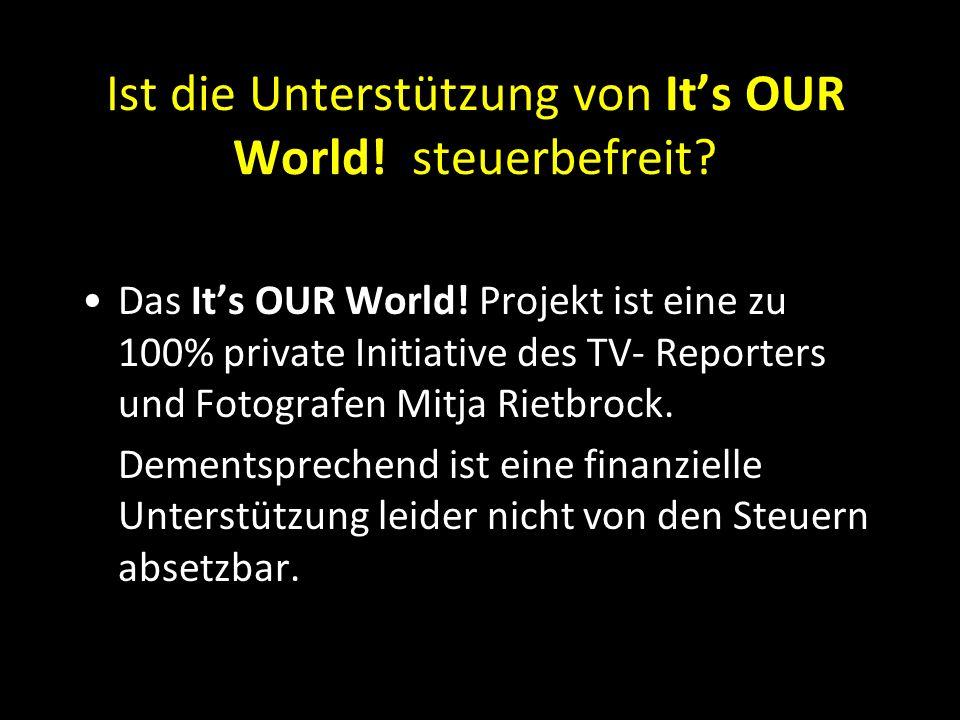 Ist die Unterstützung von It's OUR World! steuerbefreit? Das It's OUR World! Projekt ist eine zu 100% private Initiative des TV- Reporters und Fotogra