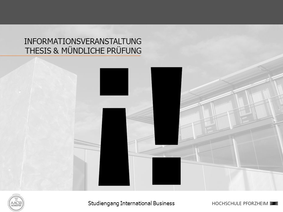 INFORMATIONSVERANSTALTUNG THESIS & MÜNDLICHE PRÜFUNG Studiengang International Business