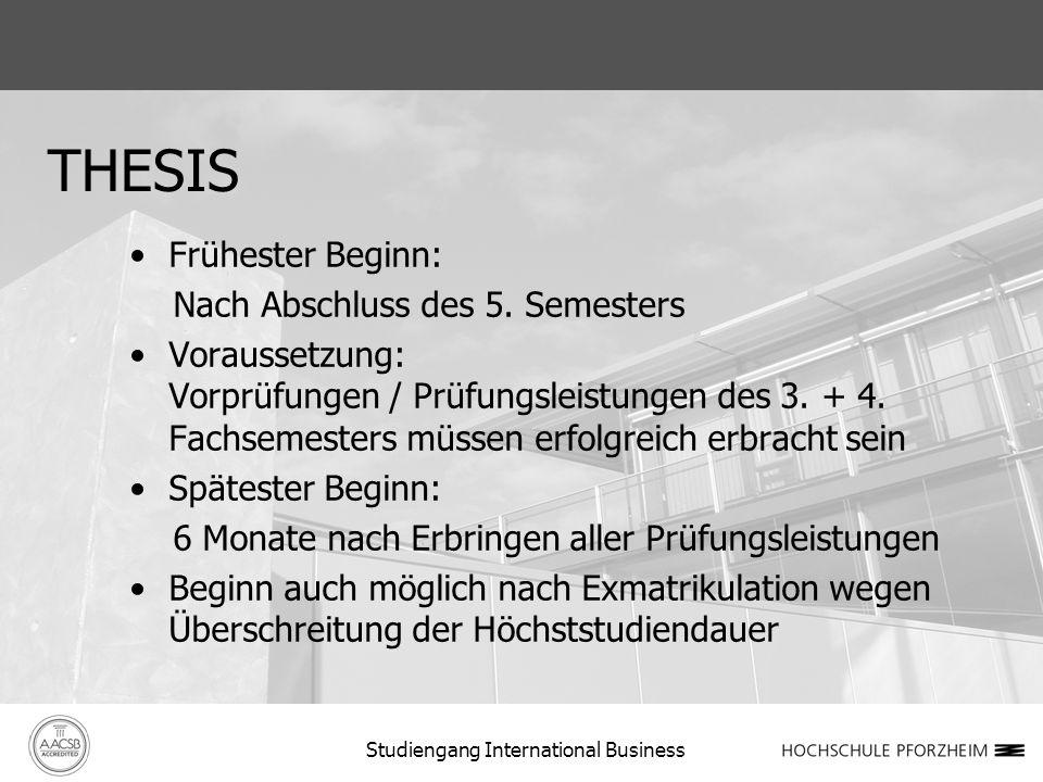 THESIS Frühester Beginn: Nach Abschluss des 5. Semesters Voraussetzung: Vorprüfungen / Prüfungsleistungen des 3. + 4. Fachsemesters müssen erfolgreich