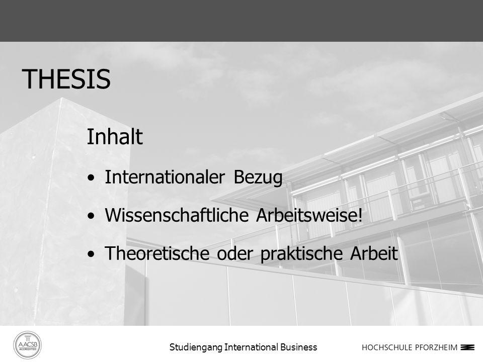 THESIS Inhalt Internationaler Bezug Wissenschaftliche Arbeitsweise! Theoretische oder praktische Arbeit Studiengang International Business