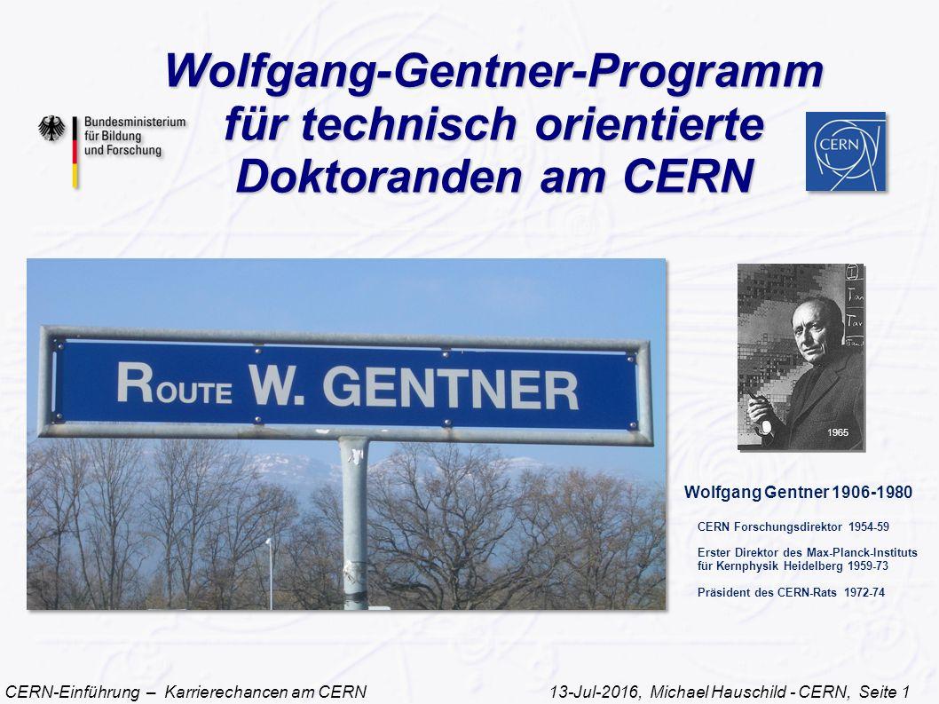 CERN-Einführung – Karrierechancen am CERN 13-Jul-2016, Michael Hauschild - CERN, Seite 1 Wolfgang-Gentner-Programm für technisch orientierte Doktoranden am CERN 1965 Wolfgang Gentner 1906-1980 CERN Forschungsdirektor 1954-59 Erster Direktor des Max-Planck-Instituts für Kernphysik Heidelberg 1959-73 Präsident des CERN-Rats 1972-74
