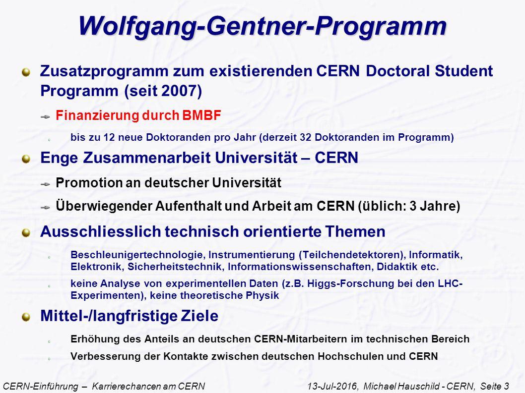CERN-Einführung – Karrierechancen am CERN 13-Jul-2016, Michael Hauschild - CERN, Seite 3 Wolfgang-Gentner-Programm Zusatzprogramm zum existierenden CERN Doctoral Student Programm (seit 2007) Finanzierung durch BMBF bis zu 12 neue Doktoranden pro Jahr (derzeit 32 Doktoranden im Programm) Enge Zusammenarbeit Universität – CERN Promotion an deutscher Universität Überwiegender Aufenthalt und Arbeit am CERN (üblich: 3 Jahre) Ausschliesslich technisch orientierte Themen Beschleunigertechnologie, Instrumentierung (Teilchendetektoren), Informatik, Elektronik, Sicherheitstechnik, Informationswissenschaften, Didaktik etc.