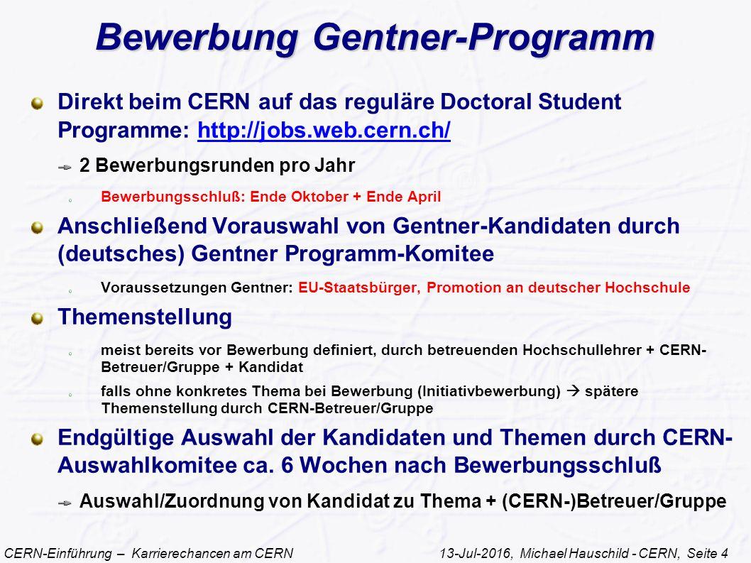 CERN-Einführung – Karrierechancen am CERN 13-Jul-2016, Michael Hauschild - CERN, Seite 4 Bewerbung Gentner-Programm Direkt beim CERN auf das reguläre Doctoral Student Programme: http://jobs.web.cern.ch/http://jobs.web.cern.ch/ 2 Bewerbungsrunden pro Jahr Bewerbungsschluß: Ende Oktober + Ende April Anschließend Vorauswahl von Gentner-Kandidaten durch (deutsches) Gentner Programm-Komitee Voraussetzungen Gentner: EU-Staatsbürger, Promotion an deutscher Hochschule Themenstellung meist bereits vor Bewerbung definiert, durch betreuenden Hochschullehrer + CERN- Betreuer/Gruppe + Kandidat falls ohne konkretes Thema bei Bewerbung (Initiativbewerbung)  spätere Themenstellung durch CERN-Betreuer/Gruppe Endgültige Auswahl der Kandidaten und Themen durch CERN- Auswahlkomitee ca.