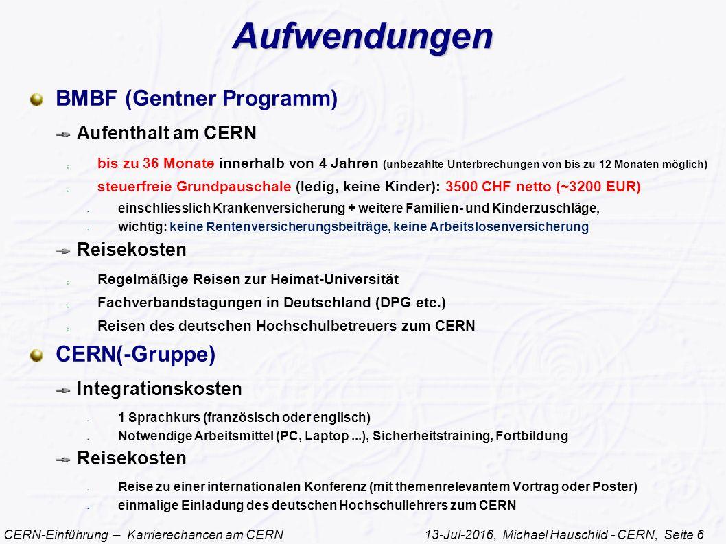 CERN-Einführung – Karrierechancen am CERN 13-Jul-2016, Michael Hauschild - CERN, Seite 6 Aufwendungen BMBF (Gentner Programm) Aufenthalt am CERN bis zu 36 Monate innerhalb von 4 Jahren (unbezahlte Unterbrechungen von bis zu 12 Monaten möglich) steuerfreie Grundpauschale (ledig, keine Kinder): 3500 CHF netto (~3200 EUR) einschliesslich Krankenversicherung + weitere Familien- und Kinderzuschläge, wichtig: keine Rentenversicherungsbeiträge, keine Arbeitslosenversicherung Reisekosten Regelmäßige Reisen zur Heimat-Universität Fachverbandstagungen in Deutschland (DPG etc.) Reisen des deutschen Hochschulbetreuers zum CERN CERN(-Gruppe) Integrationskosten 1 Sprachkurs (französisch oder englisch) Notwendige Arbeitsmittel (PC, Laptop...), Sicherheitstraining, Fortbildung Reisekosten Reise zu einer internationalen Konferenz (mit themenrelevantem Vortrag oder Poster) einmalige Einladung des deutschen Hochschullehrers zum CERN