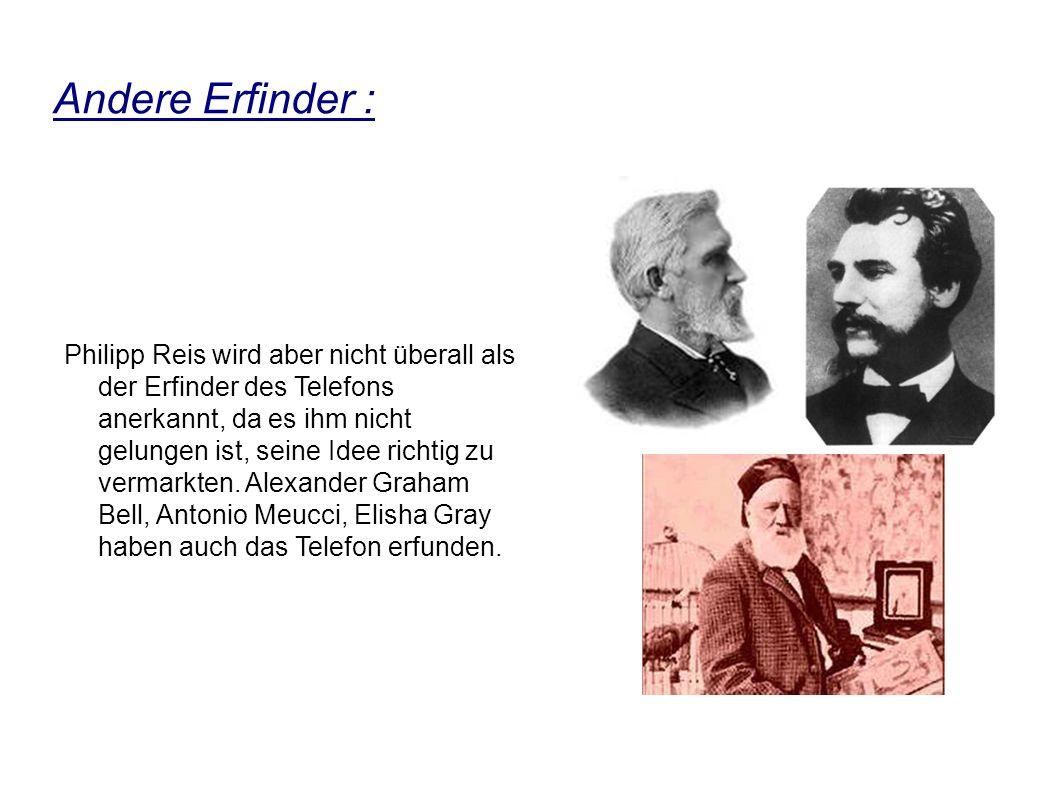 Andere Erfinder : Philipp Reis wird aber nicht überall als der Erfinder des Telefons anerkannt, da es ihm nicht gelungen ist, seine Idee richtig zu vermarkten.