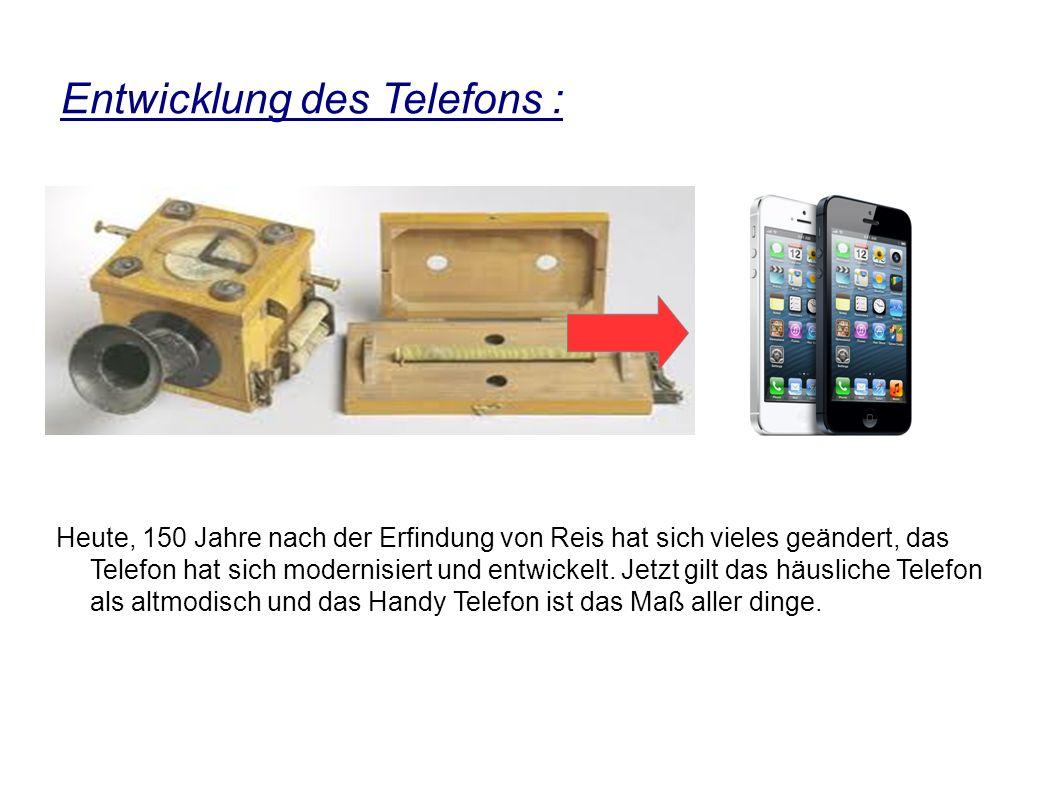 Entwicklung des Telefons : Heute, 150 Jahre nach der Erfindung von Reis hat sich vieles geändert, das Telefon hat sich modernisiert und entwickelt.