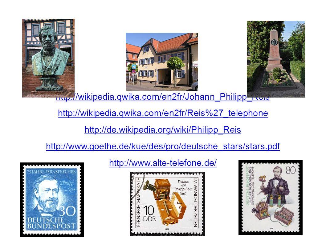 http://wikipedia.qwika.com/en2fr/Johann_Philipp_Reis http://wikipedia.qwika.com/en2fr/Reis%27_telephone http://de.wikipedia.org/wiki/Philipp_Reis http://www.goethe.de/kue/des/pro/deutsche_stars/stars.pdf http://www.alte-telefone.de/