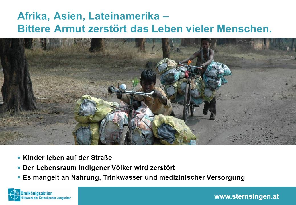 www.sternsingen.at Afrika, Asien, Lateinamerika – Bittere Armut zerstört das Leben vieler Menschen.  Kinder leben auf der Straße  Der Lebensraum ind