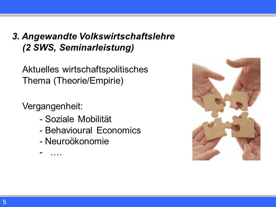 5 3. Angewandte Volkswirtschaftslehre (2 SWS, Seminarleistung) Aktuelles wirtschaftspolitisches Thema (Theorie/Empirie) Vergangenheit: - Soziale Mobil
