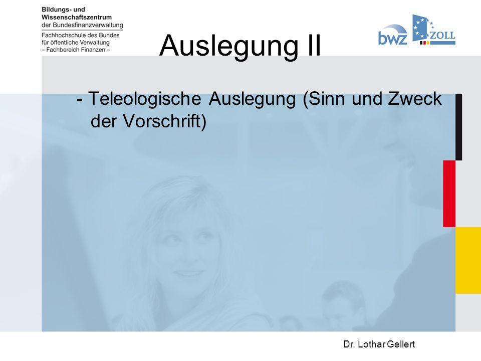 Auslegung II - Teleologische Auslegung (Sinn und Zweck der Vorschrift) Dr. Lothar Gellert