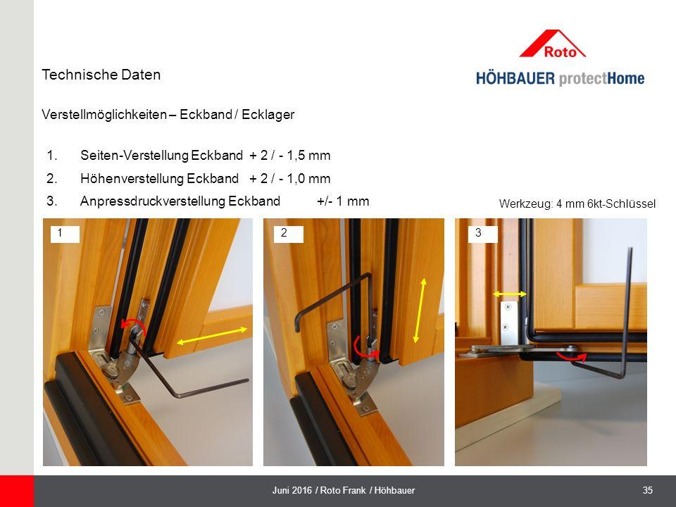 35Juni 2016 / Roto Frank / Höhbauer Verstellmöglichkeiten – Eckband / Ecklager Technische Daten 1.Seiten-Verstellung Eckband + 2 / - 1,5 mm 2.Höhenverstellung Eckband + 2 / - 1,0 mm 3.Anpressdruckverstellung Eckband +/- 1 mm 123 Werkzeug: 4 mm 6kt-Schlüssel