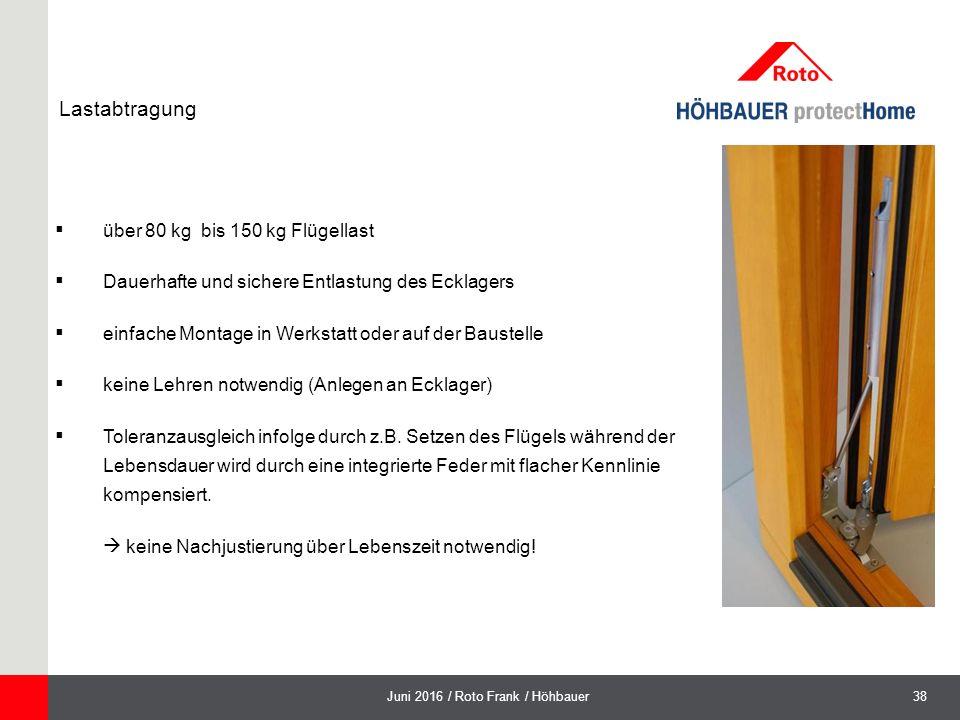 38Juni 2016 / Roto Frank / Höhbauer  über 80 kg bis 150 kg Flügellast  Dauerhafte und sichere Entlastung des Ecklagers  einfache Montage in Werkstatt oder auf der Baustelle  keine Lehren notwendig (Anlegen an Ecklager)  Toleranzausgleich infolge durch z.B.