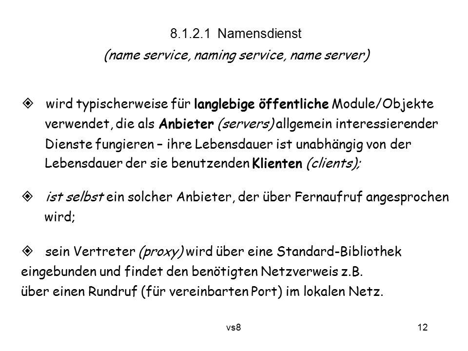 12 vs8 8.1.2.1 Namensdienst (name service, naming service, name server)  wird typischerweise für langlebige öffentliche Module/Objekte verwendet, die als Anbieter (servers) allgemein interessierender Dienste fungieren – ihre Lebensdauer ist unabhängig von der Lebensdauer der sie benutzenden Klienten (clients);  ist selbst ein solcher Anbieter, der über Fernaufruf angesprochen wird;  sein Vertreter (proxy) wird über eine Standard-Bibliothek eingebunden und findet den benötigten Netzverweis z.B.