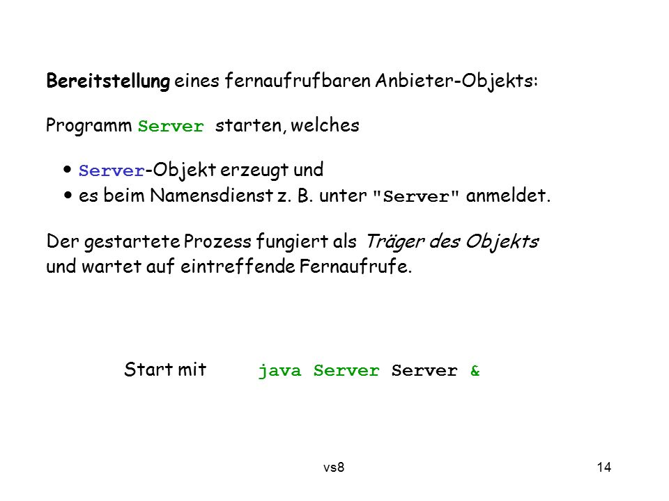 14 vs8 Bereitstellung eines fernaufrufbaren Anbieter-Objekts: Programm Server starten, welches Server -Objekt erzeugt und es beim Namensdienst z.