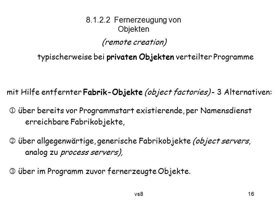 16 vs8 8.1.2.2 Fernerzeugung von Objekten (remote creation) typischerweise bei privaten Objekten verteilter Programme mit Hilfe entfernter Fabrik-Obje
