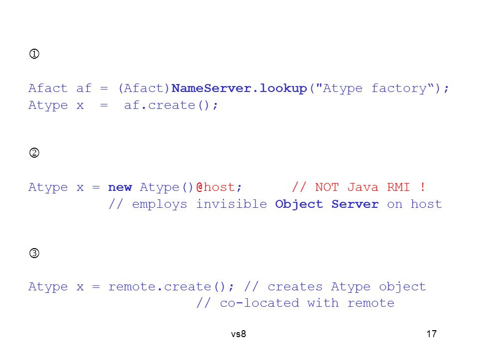 17 vs8  Afact af = (Afact)NameServer.lookup( Atype factory ); Atype x = af.create();  Atype x = new Atype()@host; // NOT Java RMI .