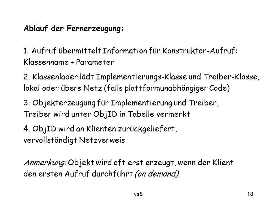 18 vs8 Ablauf der Fernerzeugung: 1. Aufruf übermittelt Information für Konstruktor-Aufruf: Klassenname + Parameter 2. Klassenlader lädt Implementierun