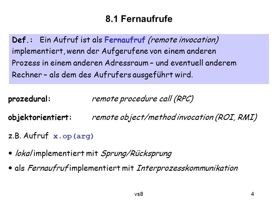 4 vs8 Def.:Ein Aufruf ist als Fernaufruf (remote invocation) implementiert, wenn der Aufgerufene von einem anderen Prozess in einem anderen Adressraum – und eventuell anderem Rechner – als dem des Aufrufers ausgeführt wird.