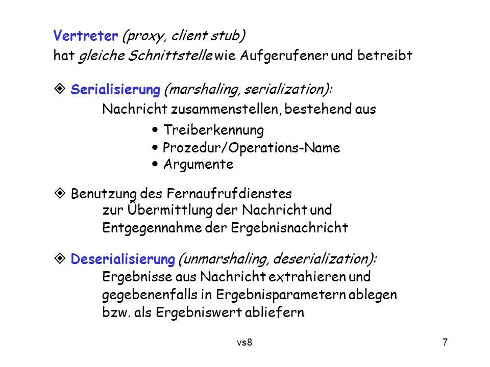 7 vs8 Vertreter (proxy, client stub) hat gleiche Schnittstelle wie Aufgerufener und betreibt  Serialisierung (marshaling, serialization): Nachricht zusammenstellen, bestehend aus Treiberkennung Prozedur/Operations-Name Argumente  Benutzung des Fernaufrufdienstes zur Übermittlung der Nachricht und Entgegennahme der Ergebnisnachricht  Deserialisierung (unmarshaling, deserialization): Ergebnisse aus Nachricht extrahieren und gegebenenfalls in Ergebnisparametern ablegen bzw.