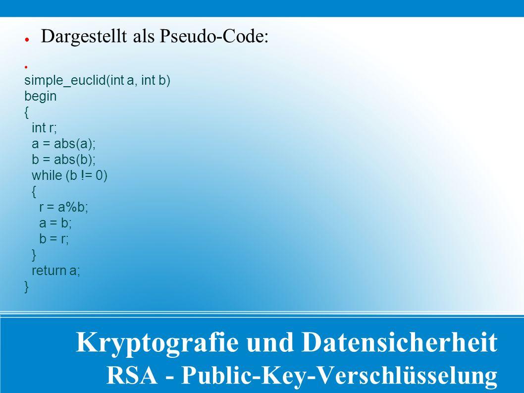 Kryptografie und Datensicherheit RSA - Public-Key-Verschlüsselung ● Dargestellt als Pseudo-Code: ● simple_euclid(int a, int b) begin { int r; a = abs(a); b = abs(b); while (b != 0) { r = a%b; a = b; b = r; } return a; }