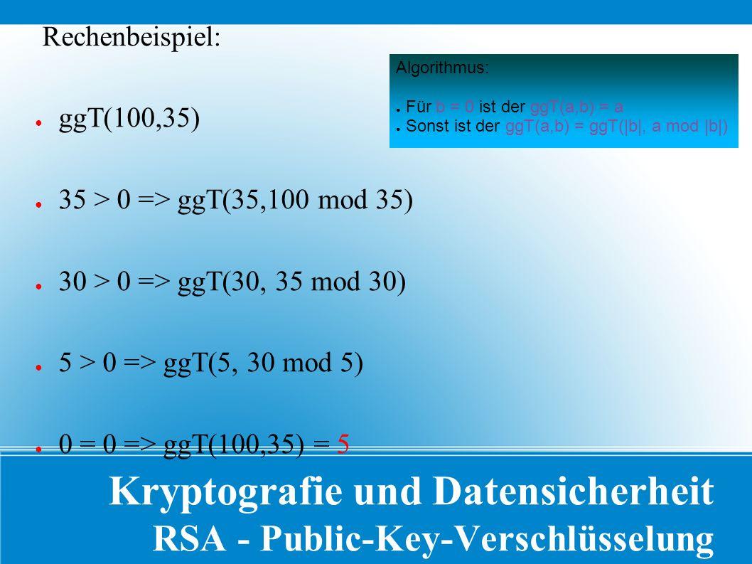 Kryptografie und Datensicherheit RSA - Public-Key-Verschlüsselung Rechenbeispiel: ● ggT(100,35) ● 35 > 0 => ggT(35,100 mod 35) ● 30 > 0 => ggT(30, 35 mod 30) ● 5 > 0 => ggT(5, 30 mod 5) ● 0 = 0 => ggT(100,35) = 5 Algorithmus: ● Für b = 0 ist der ggT(a,b) = a ● Sonst ist der ggT(a,b) = ggT(|b|, a mod |b|)