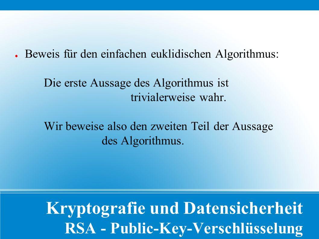 Kryptografie und Datensicherheit RSA - Public-Key-Verschlüsselung ● Beweis für den einfachen euklidischen Algorithmus: Die erste Aussage des Algorithmus ist trivialerweise wahr.
